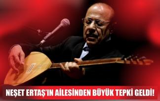 NEŞET ERTAŞ'IN AİLESİNDEN BÜYÜK TEPKİ GELDİ!